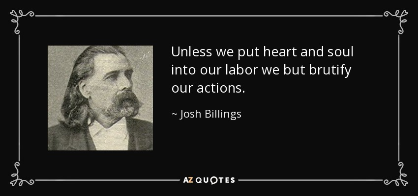 Unless we put heart and soul into our labor we but brutify our actions. - Josh Billings