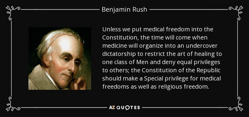 Unless we put medical freedom into the Constitution, the time will come when medicine will organize into an undercover dictatorship to restrict the art of healing to one class of Men and deny equal privileges to others; the Constitution of the Republic should make a Special privilege for medical freedoms as well as religious freedom. - Benjamin Rush