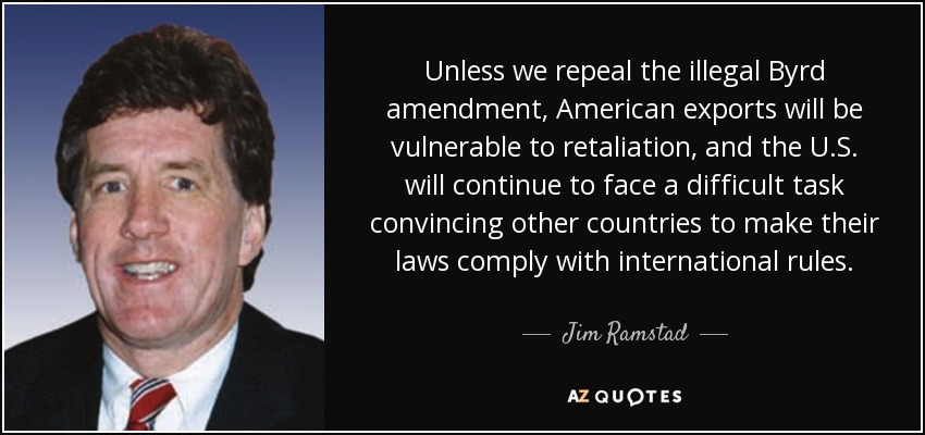 Unless we repeal the illegal Byrd amendment, American exports will be vulnerable to retaliation, and the U.S. will continue to face a difficult task convincing other countries to make their laws comply with international rules. - Jim Ramstad