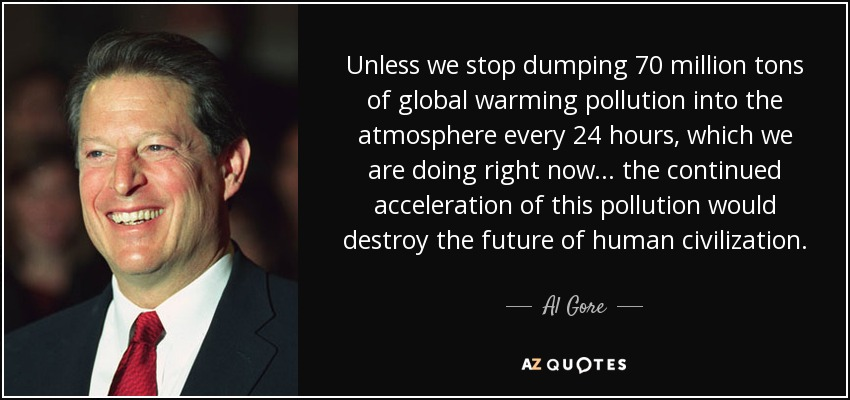 Unless we stop dumping 70 million tons of global warming pollution into the atmosphere every 24 hours, which we are doing right now ... the continued acceleration of this pollution would destroy the future of human civilization. - Al Gore