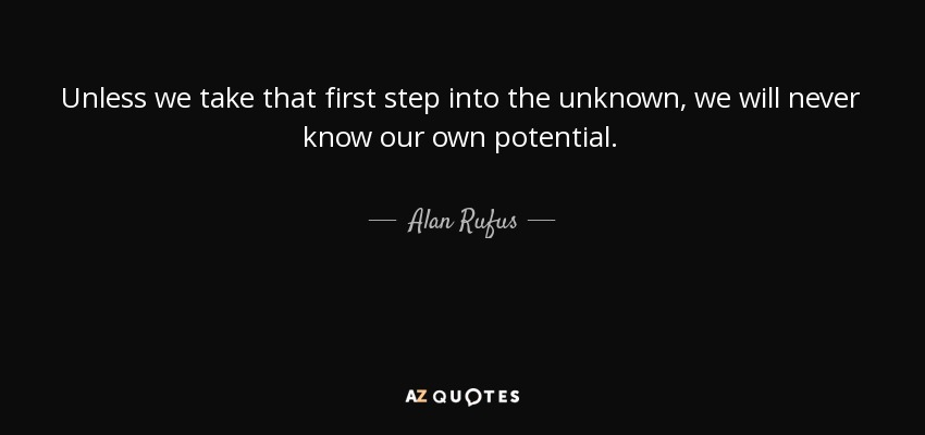 Unless we take that first step into the unknown, we will never know our own potential. - Alan Rufus