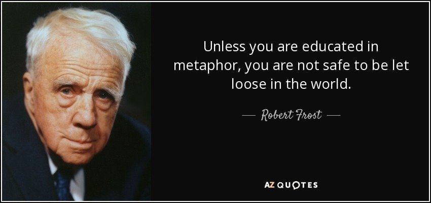 Unless you are educated in metaphor, you are not safe to be let loose in the world. - Robert Frost