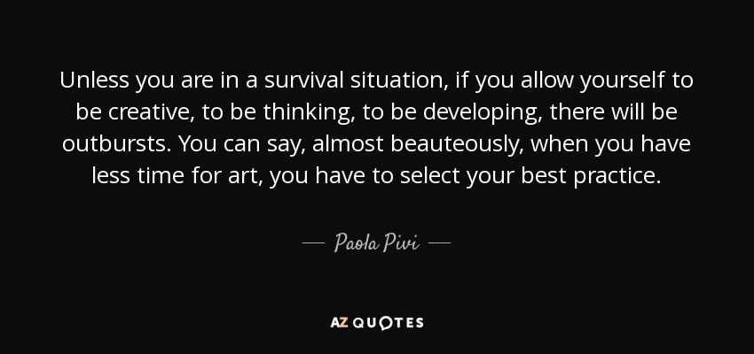 Unless you are in a survival situation, if you allow yourself to be creative, to be thinking, to be developing, there will be outbursts. You can say, almost beauteously, when you have less time for art, you have to select your best practice. - Paola Pivi