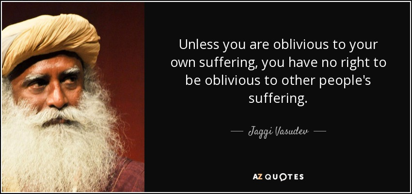 Unless you are oblivious to your own suffering, you have no right to be oblivious to other people's suffering. - Jaggi Vasudev