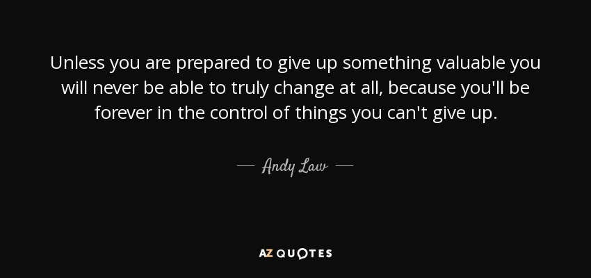Unless you are prepared to give up something valuable you will never be able to truly change at all, because you'll be forever in the control of things you can't give up. - Andy Law