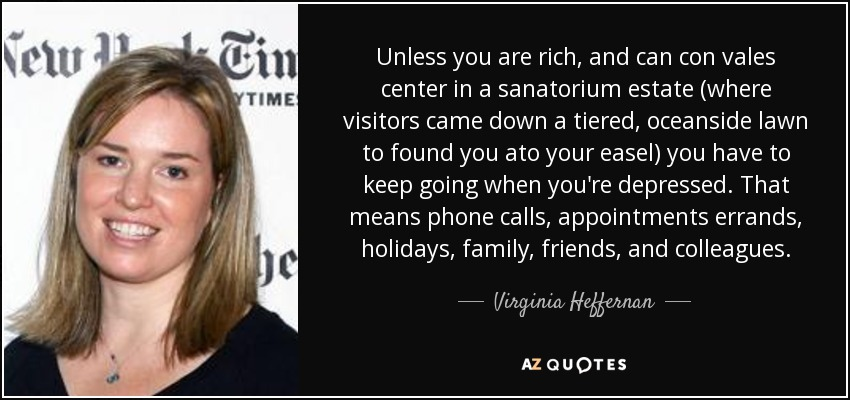 Unless you are rich, and can con vales center in a sanatorium estate (where visitors came down a tiered, oceanside lawn to found you ato your easel) you have to keep going when you're depressed. That means phone calls, appointments errands, holidays, family, friends, and colleagues. - Virginia Heffernan