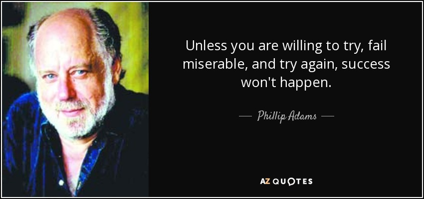 Unless you are willing to try, fail miserable, and try again, success won't happen. - Phillip Adams