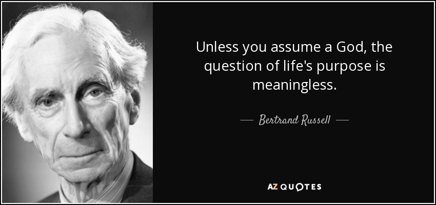 Bertrand Russell quote: Unless you assume a God, the question of life's  purpose...