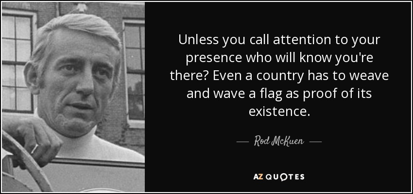 Unless you call attention to your presence who will know you're there? Even a country has to weave and wave a flag as proof of its existence. - Rod McKuen