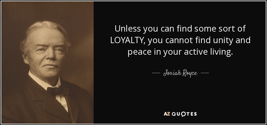 Unless you can find some sort of LOYALTY, you cannot find unity and peace in your active living. - Josiah Royce