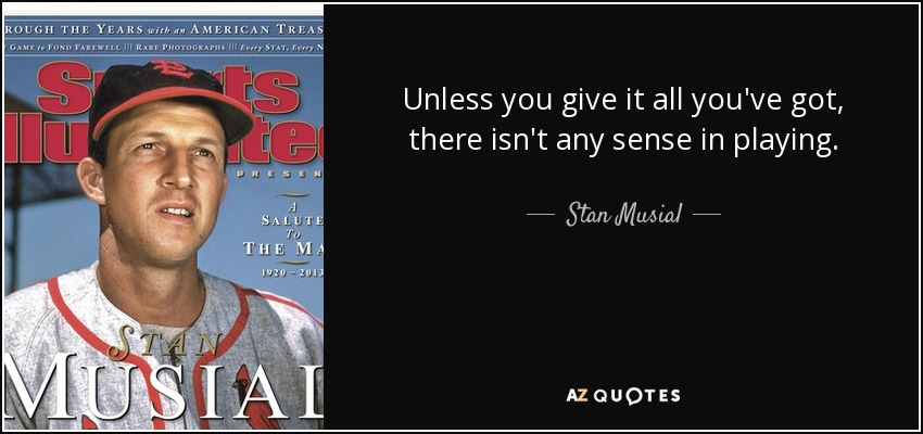 Unless you give it all you've got, there isn't any sense in playing. - Stan Musial