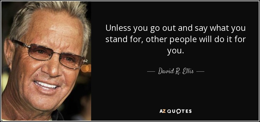 Unless you go out and say what you stand for, other people will do it for you. - David R. Ellis