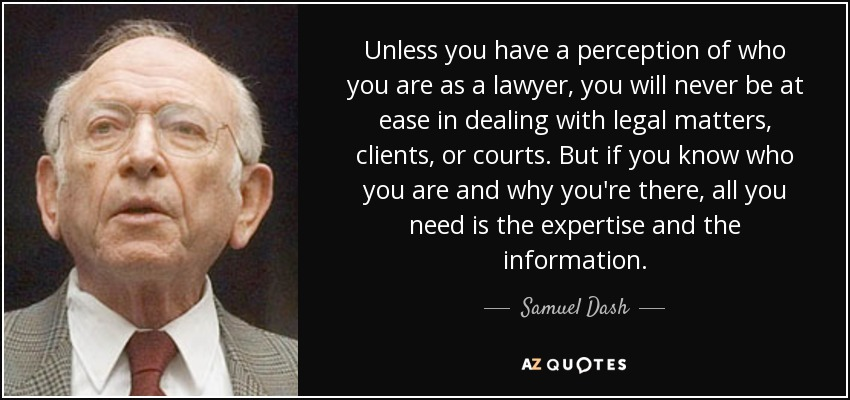 Unless you have a perception of who you are as a lawyer, you will never be at ease in dealing with legal matters, clients, or courts. But if you know who you are and why you're there, all you need is the expertise and the information. - Samuel Dash