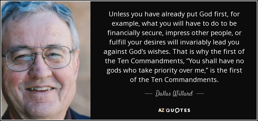 """Unless you have already put God first, for example, what you will have to do to be financially secure, impress other people, or fulfill your desires will invariably lead you against God's wishes. That is why the first of the Ten Commandments, """"You shall have no gods who take priority over me,"""" is the first of the Ten Commandments. - Dallas Willard"""