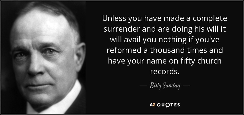 Unless you have made a complete surrender and are doing his will it will avail you nothing if you've reformed a thousand times and have your name on fifty church records. - Billy Sunday