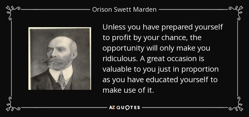 Unless you have prepared yourself to profit by your chance, the opportunity will only make you ridiculous. A great occasion is valuable to you just in proportion as you have educated yourself to make use of it. - Orison Swett Marden