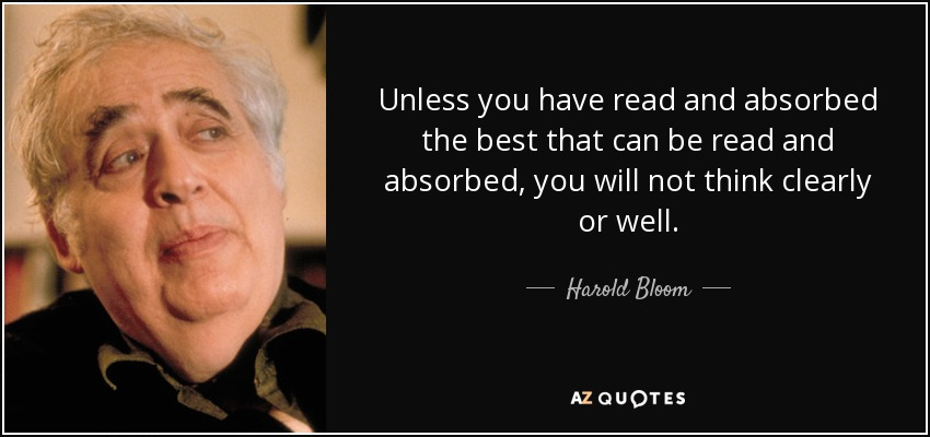 Unless you have read and absorbed the best that can be read and absorbed, you will not think clearly or well. - Harold Bloom