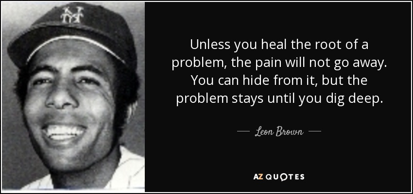 Leon Brown Quote Unless You Heal The Root Of A Problem The Pain