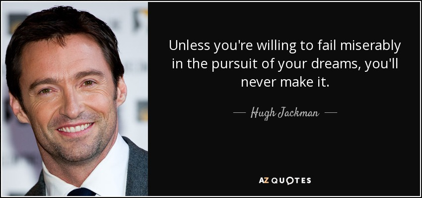 Unless you're willing to fail miserably in the pursuit of your dreams, you'll never make it. - Hugh Jackman
