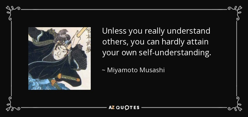 Unless you really understand others, you can hardly attain your own self-understanding. - Miyamoto Musashi