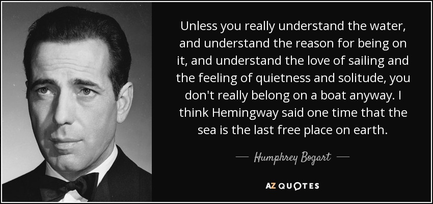 Unless you really understand the water, and understand the reason for being on it, and understand the love of sailing and the feeling of quietness and solitude, you don't really belong on a boat anyway. I think Hemingway said one time that the sea is the last free place on earth. - Humphrey Bogart