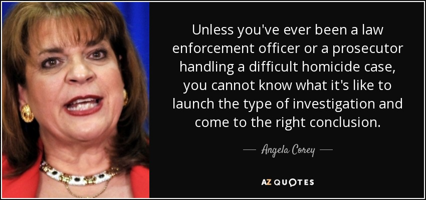 Unless you've ever been a law enforcement officer or a prosecutor handling a difficult homicide case, you cannot know what it's like to launch the type of investigation and come to the right conclusion. - Angela Corey