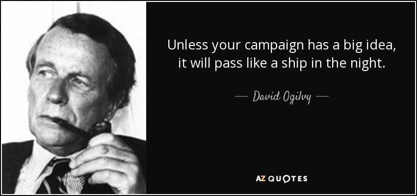 Unless your campaign has a big idea, it will pass like a ship in the night. - David Ogilvy