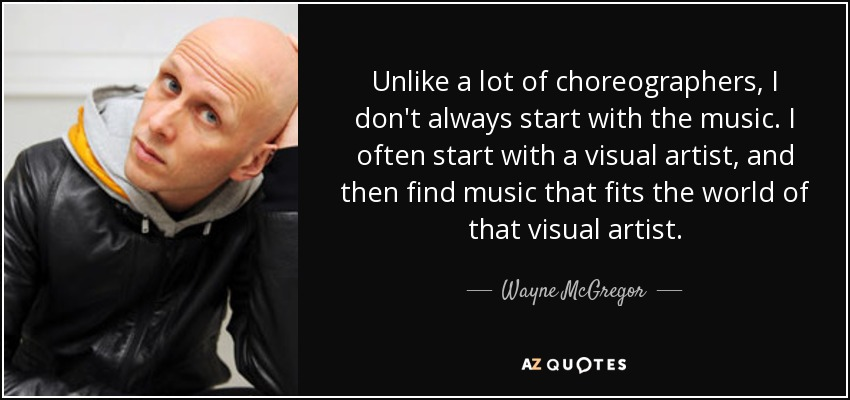 Unlike a lot of choreographers, I don't always start with the music. I often start with a visual artist, and then find music that fits the world of that visual artist. - Wayne McGregor