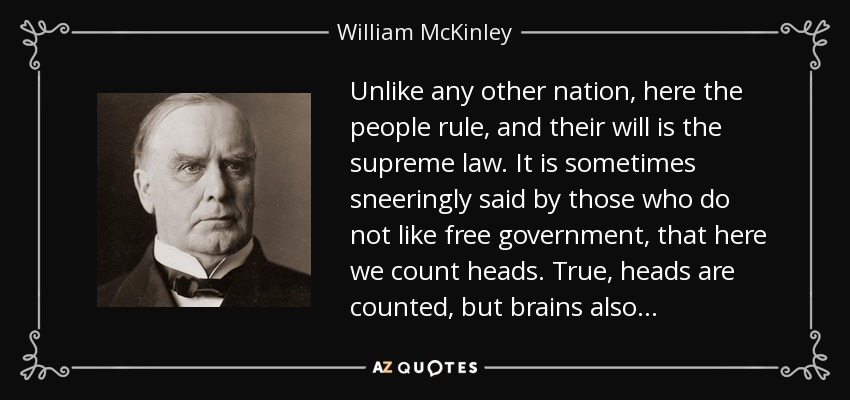 Unlike any other nation, here the people rule, and their will is the supreme law. It is sometimes sneeringly said by those who do not like free government, that here we count heads. True, heads are counted, but brains also . . . - William McKinley