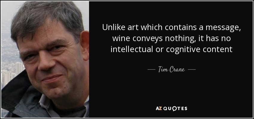 Unlike art which contains a message, wine conveys nothing, it has no intellectual or cognitive content - Tim Crane