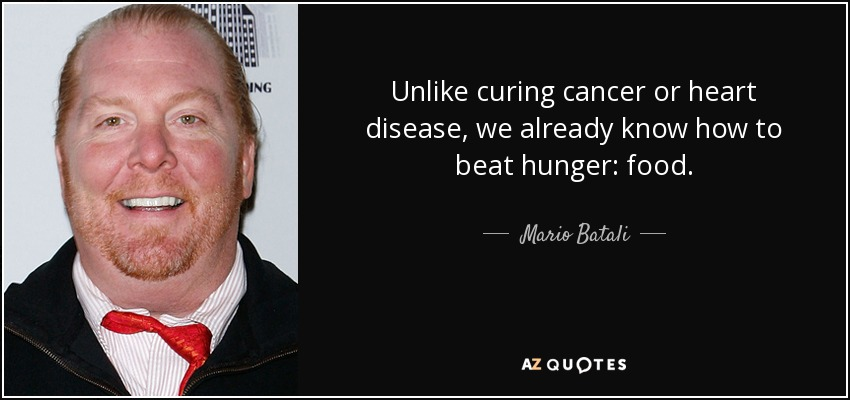 Unlike curing cancer or heart disease, we already know how to beat hunger: food. - Mario Batali