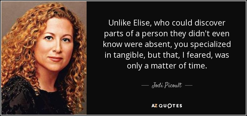 Unlike Elise, who could discover parts of a person they didn't even know were absent, you specialized in tangible, but that, I feared, was only a matter of time. - Jodi Picoult