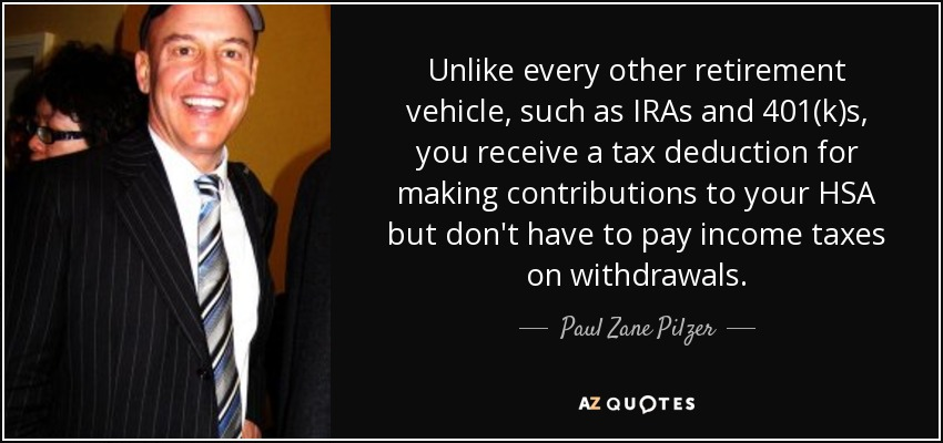 Unlike every other retirement vehicle, such as IRAs and 401(k)s, you receive a tax deduction for making contributions to your HSA but don't have to pay income taxes on withdrawals. - Paul Zane Pilzer