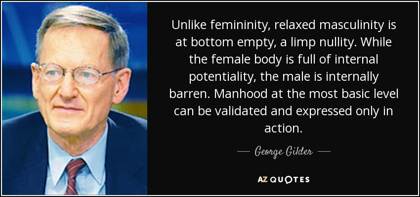 Unlike femininity, relaxed masculinity is at bottom empty, a limp nullity. While the female body is full of internal potentiality, the male is internally barren. Manhood at the most basic level can be validated and expressed only in action. - George Gilder