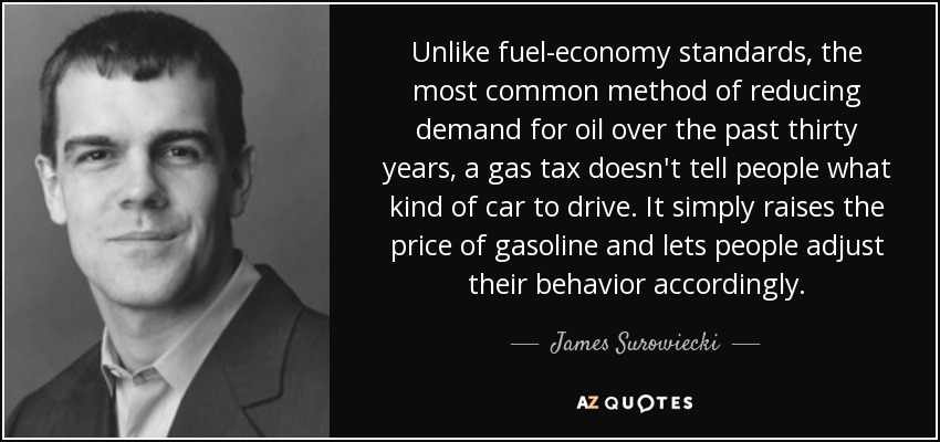 Unlike fuel-economy standards, the most common method of reducing demand for oil over the past thirty years, a gas tax doesn't tell people what kind of car to drive. It simply raises the price of gasoline and lets people adjust their behavior accordingly. - James Surowiecki
