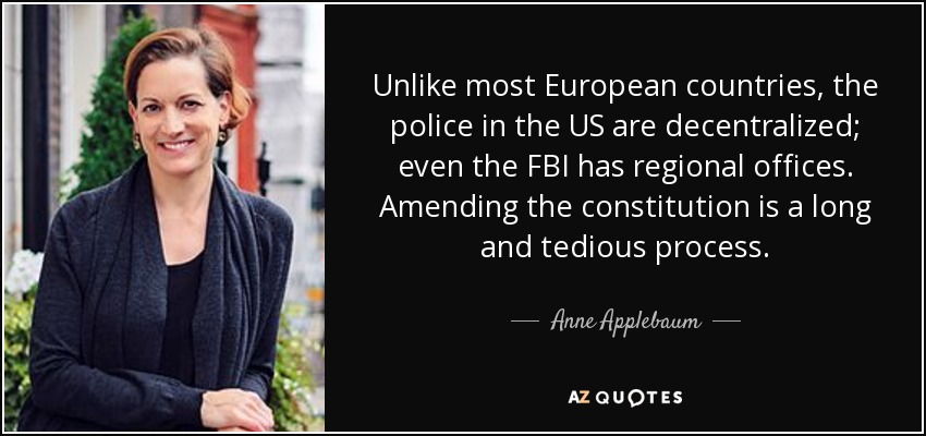 Unlike most European countries, the police in the US are decentralized; even the FBI has regional offices. Amending the constitution is a long and tedious process. - Anne Applebaum