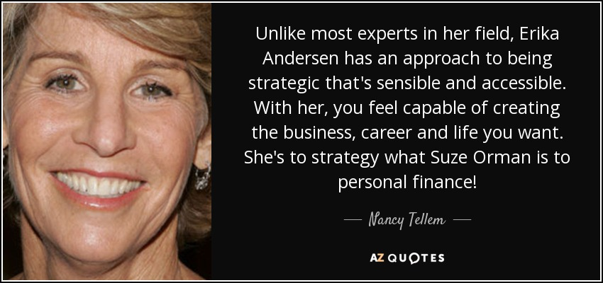 Unlike most experts in her field, Erika Andersen has an approach to being strategic that's sensible and accessible. With her, you feel capable of creating the business, career and life you want. She's to strategy what Suze Orman is to personal finance! - Nancy Tellem