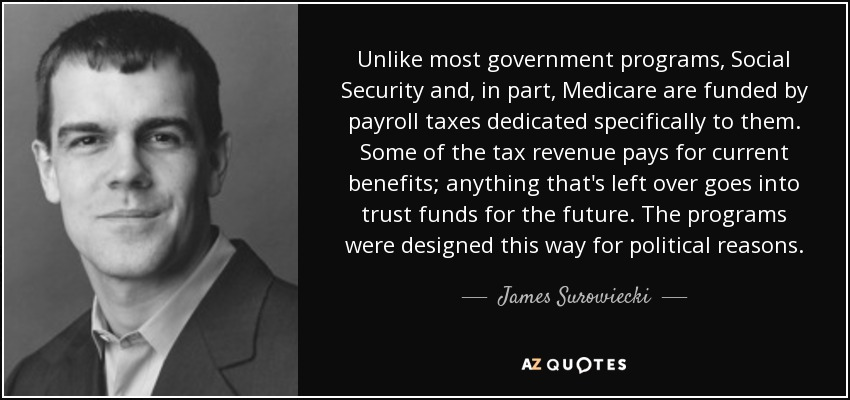 Unlike most government programs, Social Security and, in part, Medicare are funded by payroll taxes dedicated specifically to them. Some of the tax revenue pays for current benefits; anything that's left over goes into trust funds for the future. The programs were designed this way for political reasons. - James Surowiecki