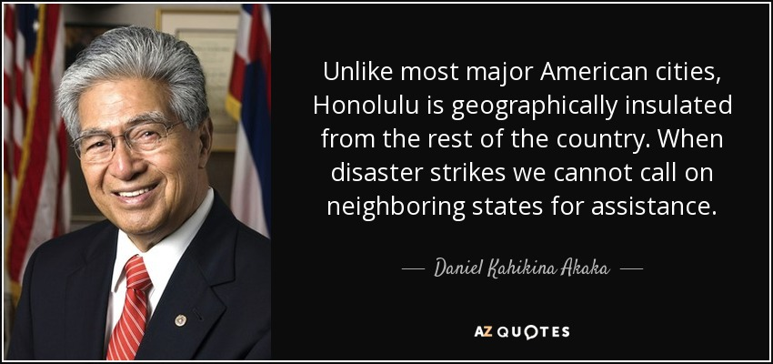 Unlike most major American cities, Honolulu is geographically insulated from the rest of the country. When disaster strikes we cannot call on neighboring states for assistance. - Daniel Kahikina Akaka