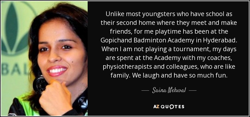 Unlike most youngsters who have school as their second home where they meet and make friends, for me playtime has been at the Gopichand Badminton Academy in Hyderabad. When I am not playing a tournament, my days are spent at the Academy with my coaches, physiotherapists and colleagues, who are like family. We laugh and have so much fun. - Saina Nehwal