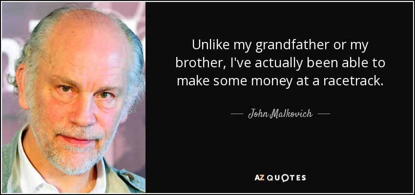 Unlike my grandfather or my brother, I've actually been able to make some money at a racetrack. - John Malkovich