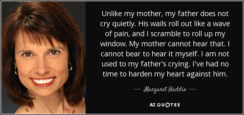 Unlike my mother, my father does not cry quietly. His wails roll out like a wave of pain, and I scramble to roll up my window. My mother cannot hear that. I cannot bear to hear it myself. I am not used to my father's crying. I've had no time to harden my heart against him. - Margaret Haddix