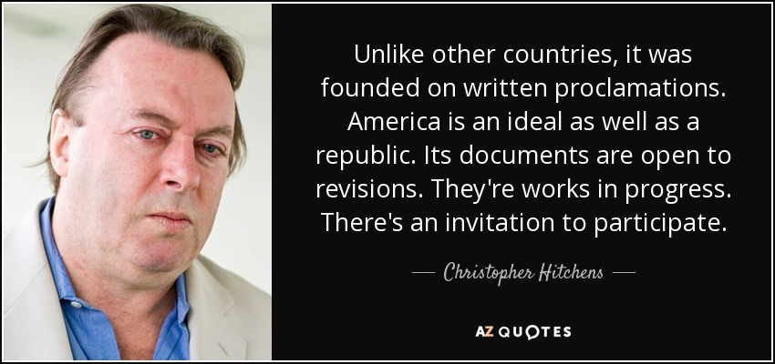 Unlike other countries, it was founded on written proclamations. America is an ideal as well as a republic. Its documents are open to revisions. They're works in progress. There's an invitation to participate. - Christopher Hitchens
