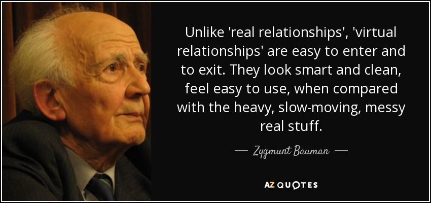 Unlike 'real relationships', 'virtual relationships' are easy to enter and to exit. They look smart and clean, feel easy to use, when compared with the heavy, slow-moving, messy real stuff. - Zygmunt Bauman