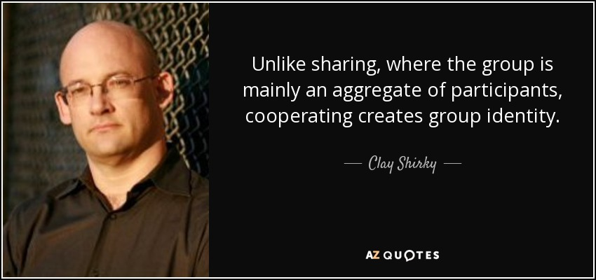 Unlike sharing, where the group is mainly an aggregate of participants, cooperating creates group identity. - Clay Shirky