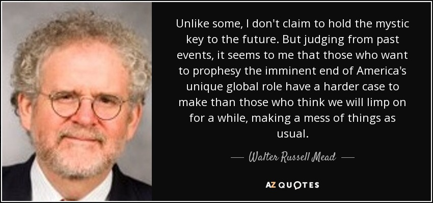 Unlike some, I don't claim to hold the mystic key to the future. But judging from past events, it seems to me that those who want to prophesy the imminent end of America's unique global role have a harder case to make than those who think we will limp on for a while, making a mess of things as usual. - Walter Russell Mead