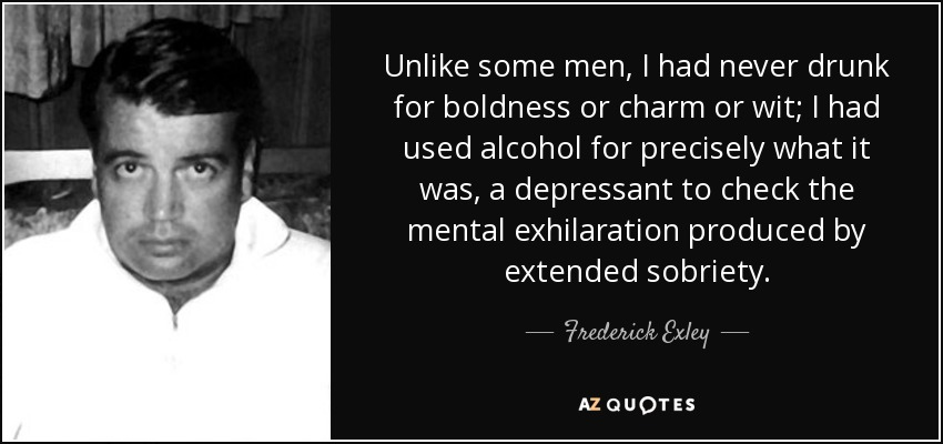 Unlike some men, I had never drunk for boldness or charm or wit; I had used alcohol for precisely what it was, a depressant to check the mental exhilaration produced by extended sobriety. - Frederick Exley