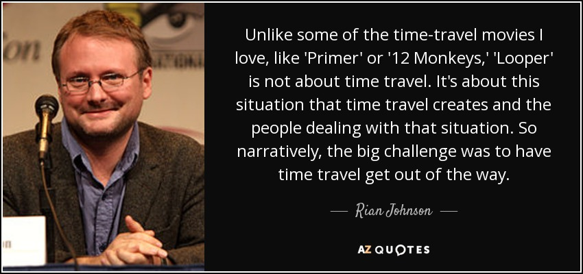 Unlike some of the time-travel movies I love, like 'Primer' or '12 Monkeys,' 'Looper' is not about time travel. It's about this situation that time travel creates and the people dealing with that situation. So narratively, the big challenge was to have time travel get out of the way. - Rian Johnson