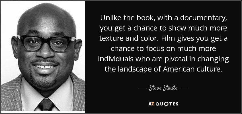 Unlike the book, with a documentary, you get a chance to show much more texture and color. Film gives you get a chance to focus on much more individuals who are pivotal in changing the landscape of American culture. - Steve Stoute