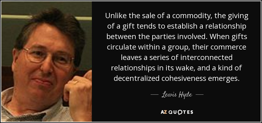 Unlike the sale of a commodity, the giving of a gift tends to establish a relationship between the parties involved. When gifts circulate within a group, their commerce leaves a series of interconnected relationships in its wake, and a kind of decentralized cohesiveness emerges. - Lewis Hyde